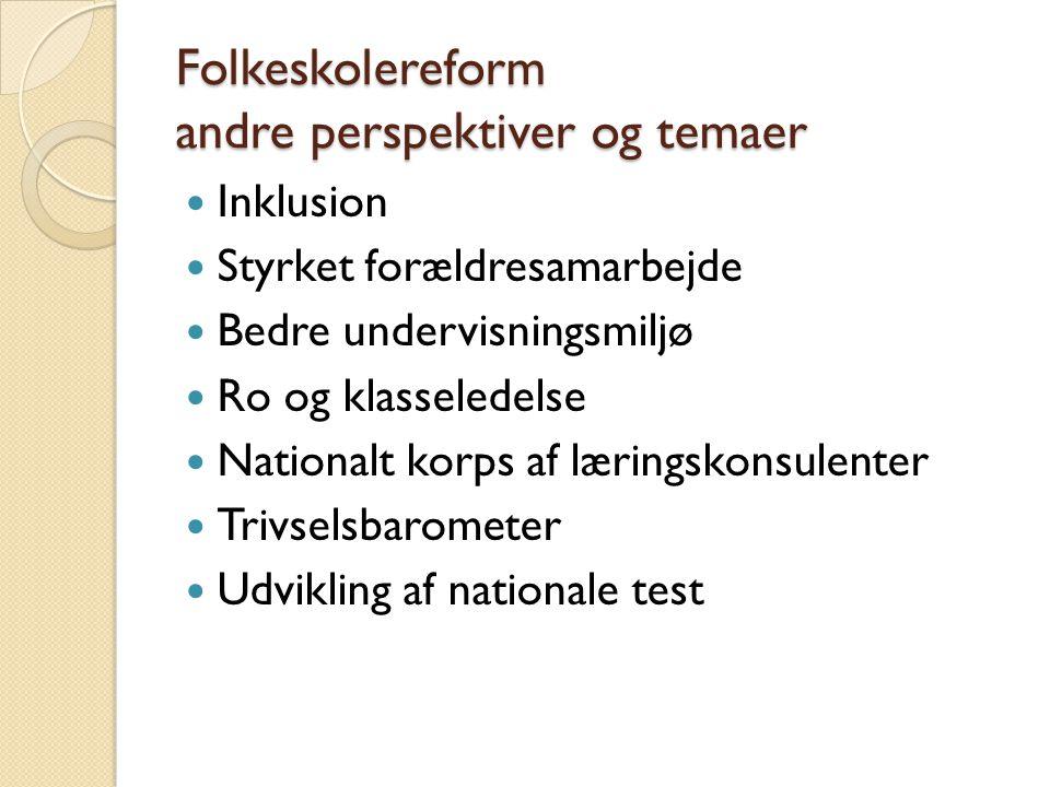 Folkeskolereform andre perspektiver og temaer  Inklusion  Styrket forældresamarbejde  Bedre undervisningsmiljø  Ro og klasseledelse  Nationalt korps af læringskonsulenter  Trivselsbarometer  Udvikling af nationale test