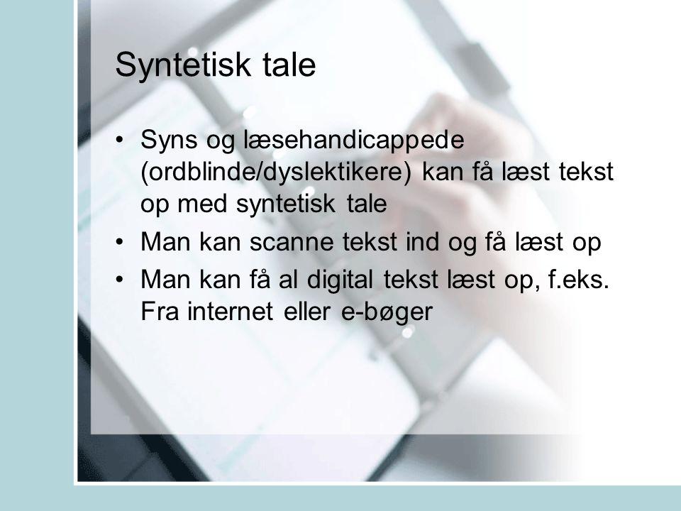 Syntetisk tale •Syns og læsehandicappede (ordblinde/dyslektikere) kan få læst tekst op med syntetisk tale •Man kan scanne tekst ind og få læst op •Man kan få al digital tekst læst op, f.eks.