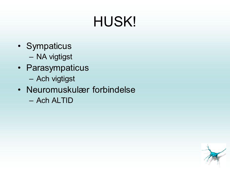 HUSK! •Sympaticus –NA vigtigst •Parasympaticus –Ach vigtigst •Neuromuskulær forbindelse –Ach ALTID