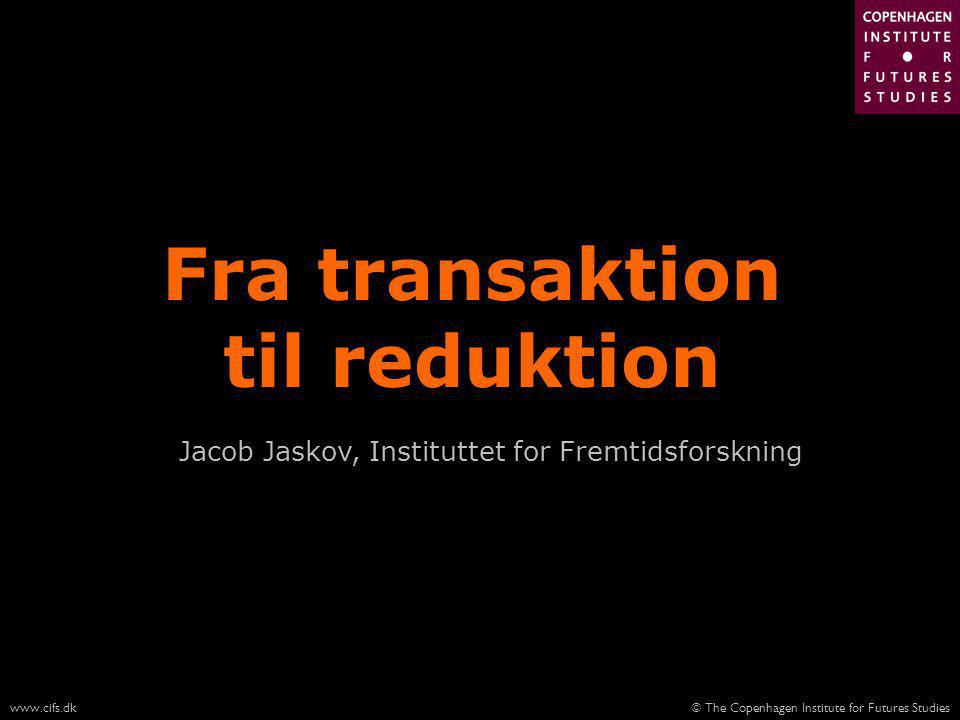 © The Copenhagen Institute for Futures Studieswww.cifs.dk Fra transaktion til reduktion Jacob Jaskov, Instituttet for Fremtidsforskning
