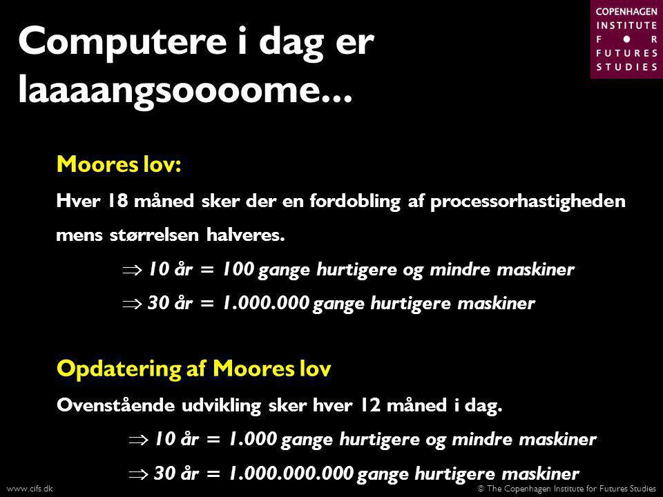 © The Copenhagen Institute for Futures Studieswww.cifs.dk Moores lov: Hver 18 måned sker der en fordobling af processorhastigheden mens størrelsen halveres.