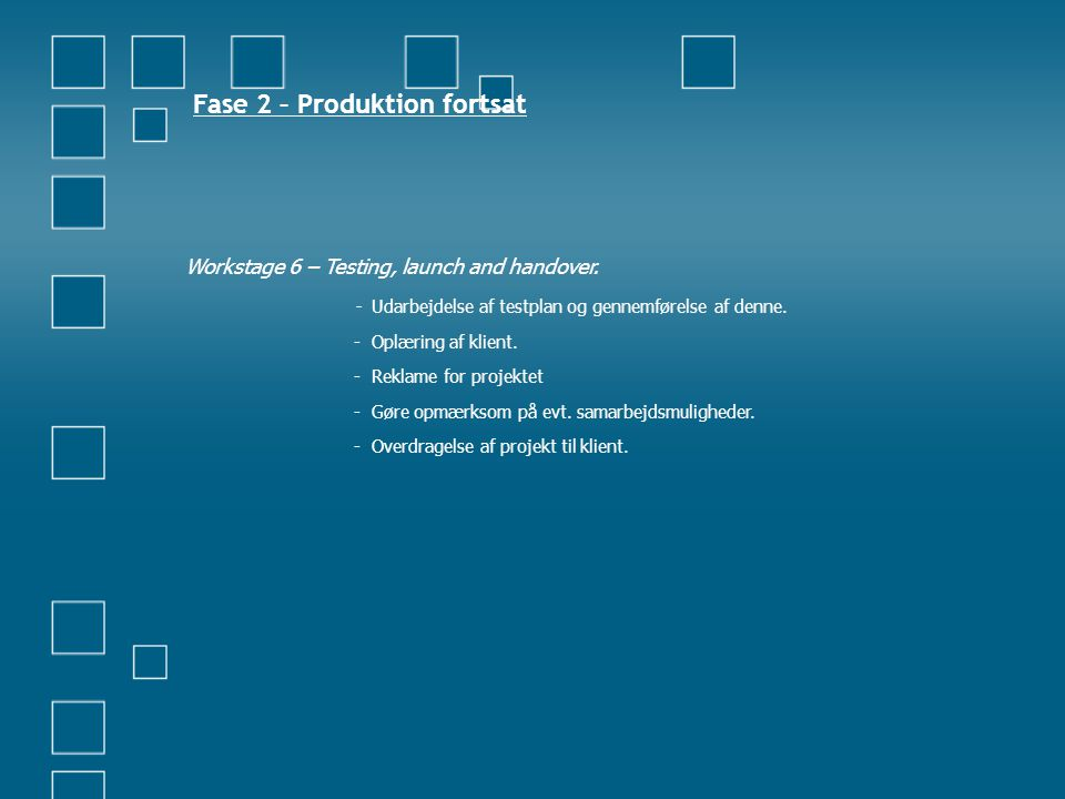 Fase 2 – Produktion fortsat Workstage 6 – Testing, launch and handover. - Udarbejdelse af testplan og gennemførelse af denne. - Oplæring af klient. -