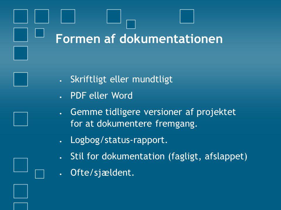 Formen af dokumentationen  Skriftligt eller mundtligt  PDF eller Word  Gemme tidligere versioner af projektet for at dokumentere fremgang.  Logbog