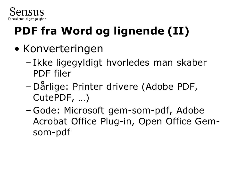 PDF fra Word og lignende (II) •Konverteringen –Ikke ligegyldigt hvorledes man skaber PDF filer –Dårlige: Printer drivere (Adobe PDF, CutePDF, …) –Gode: Microsoft gem-som-pdf, Adobe Acrobat Office Plug-in, Open Office Gem- som-pdf