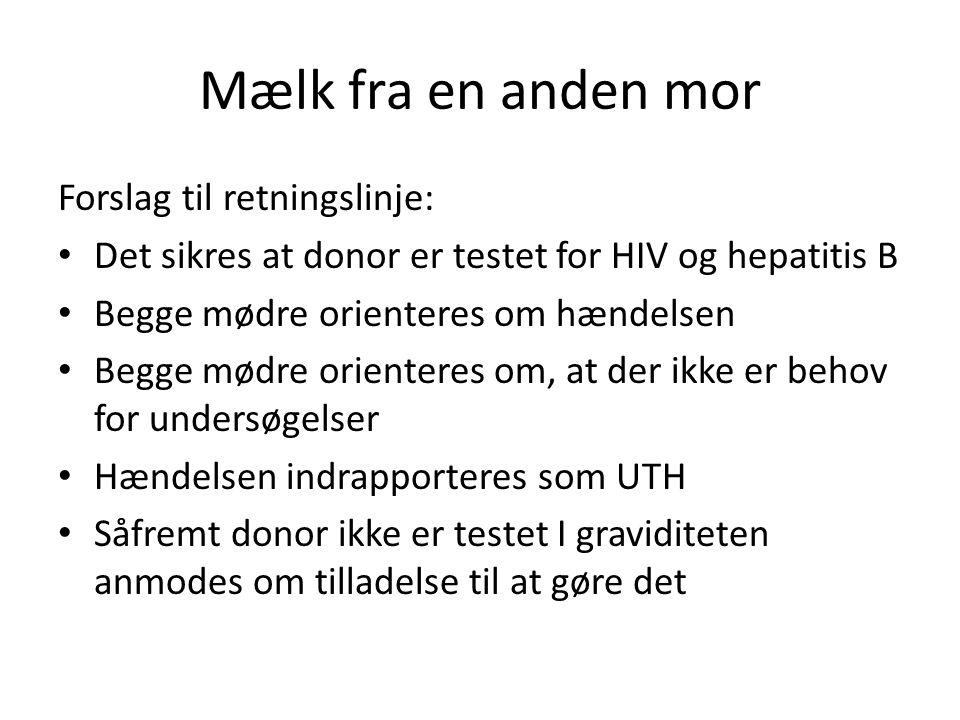 Mælk fra en anden mor Forslag til retningslinje: • Det sikres at donor er testet for HIV og hepatitis B • Begge mødre orienteres om hændelsen • Begge mødre orienteres om, at der ikke er behov for undersøgelser • Hændelsen indrapporteres som UTH • Såfremt donor ikke er testet I graviditeten anmodes om tilladelse til at gøre det