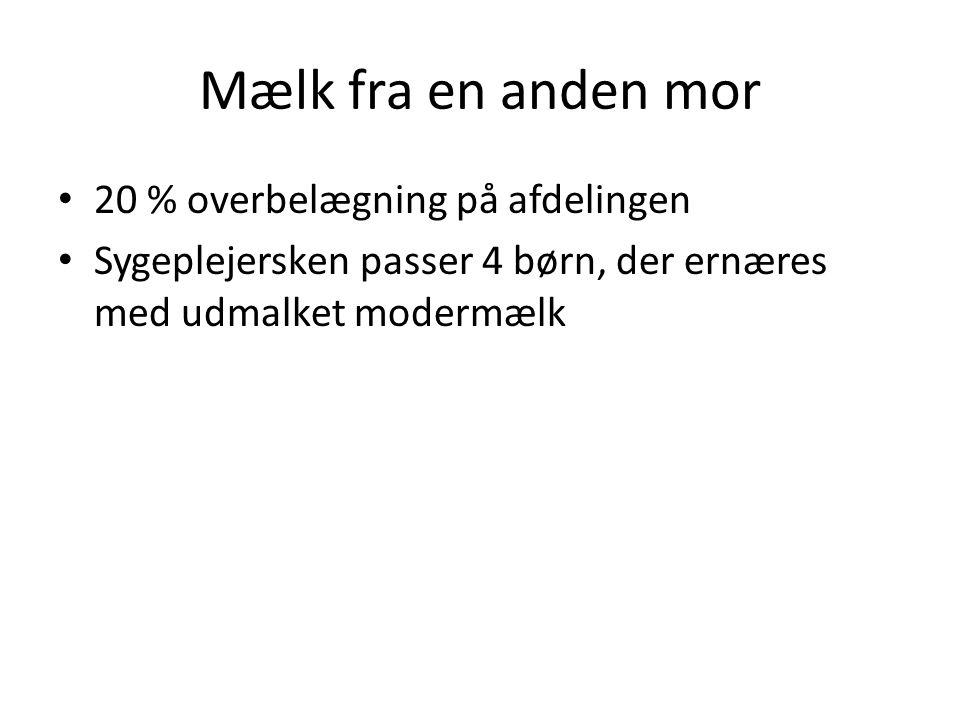 Mælk fra en anden mor • 20 % overbelægning på afdelingen • Sygeplejersken passer 4 børn, der ernæres med udmalket modermælk