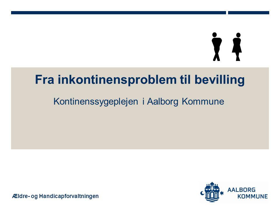 Ældre- og Handicapforvaltningen Fra inkontinensproblem til bevilling Kontinenssygeplejen i Aalborg Kommune