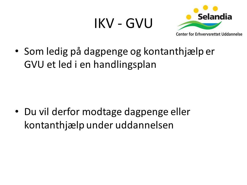 IKV - GVU • Som ledig på dagpenge og kontanthjælp er GVU et led i en handlingsplan • Du vil derfor modtage dagpenge eller kontanthjælp under uddannelsen