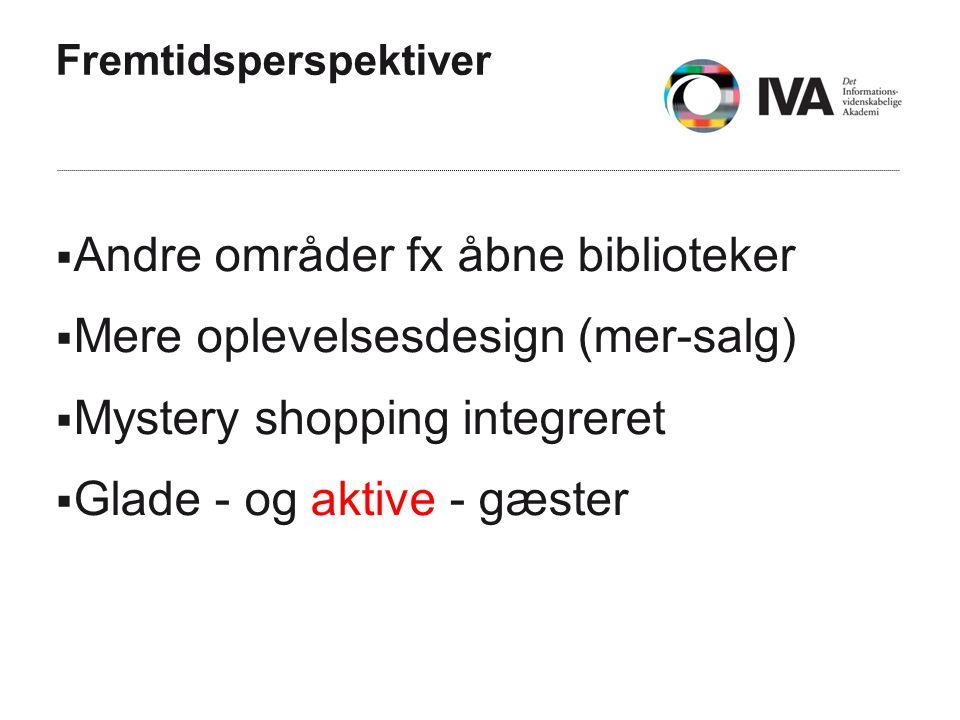 Fremtidsperspektiver  Andre områder fx åbne biblioteker  Mere oplevelsesdesign (mer-salg)  Mystery shopping integreret  Glade - og aktive - gæster