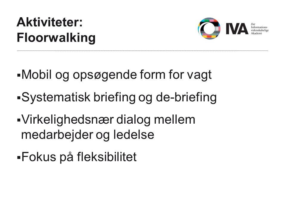 Aktiviteter: Floorwalking  Mobil og opsøgende form for vagt  Systematisk briefing og de-briefing  Virkelighedsnær dialog mellem medarbejder og ledelse  Fokus på fleksibilitet