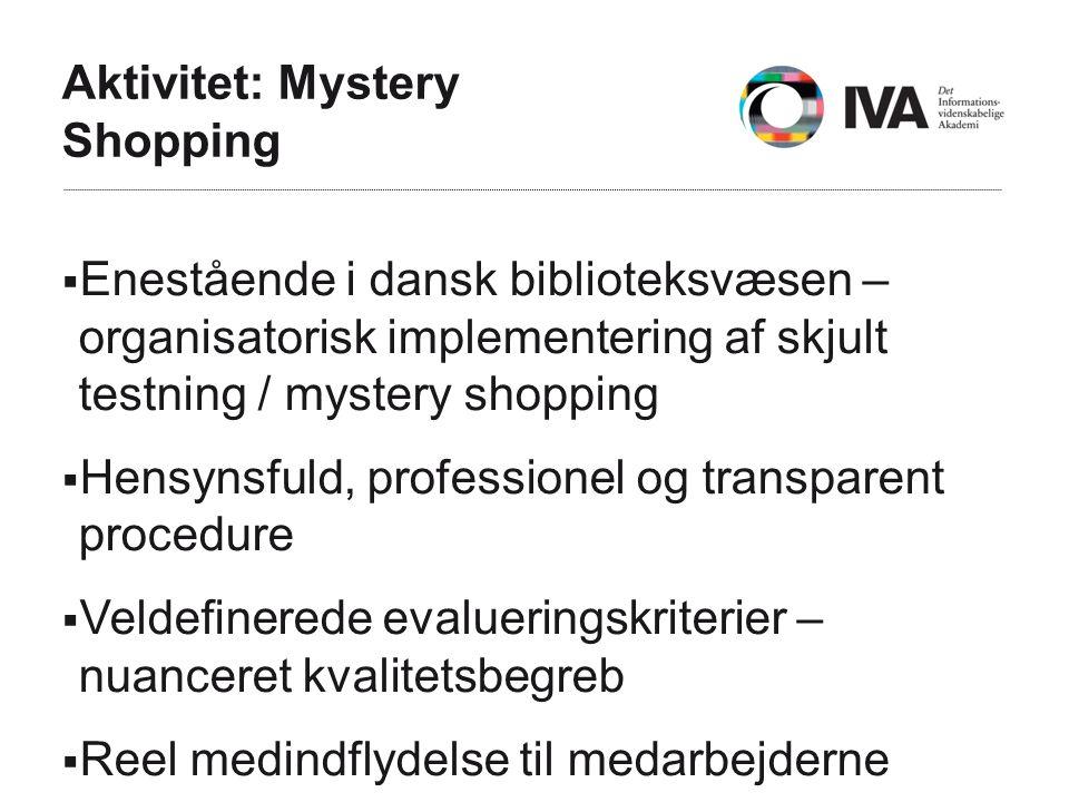 Aktivitet: Mystery Shopping  Enestående i dansk biblioteksvæsen – organisatorisk implementering af skjult testning / mystery shopping  Hensynsfuld, professionel og transparent procedure  Veldefinerede evalueringskriterier – nuanceret kvalitetsbegreb  Reel medindflydelse til medarbejderne