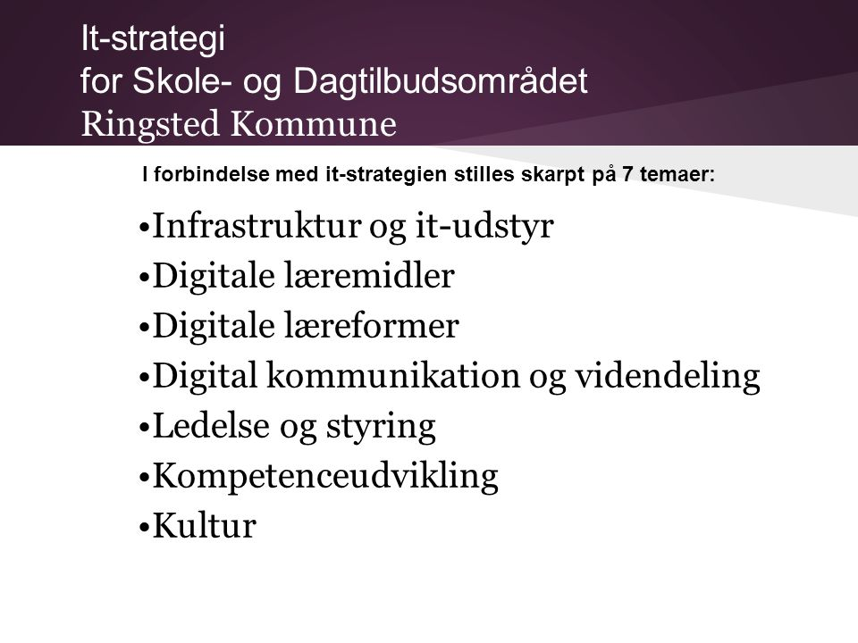 It-strategi for Skole- og Dagtilbudsområdet Ringsted Kommune I forbindelse med it-strategien stilles skarpt på 7 temaer: •Infrastruktur og it-udstyr •Digitale læremidler •Digitale læreformer •Digital kommunikation og videndeling •Ledelse og styring •Kompetenceudvikling •Kultur
