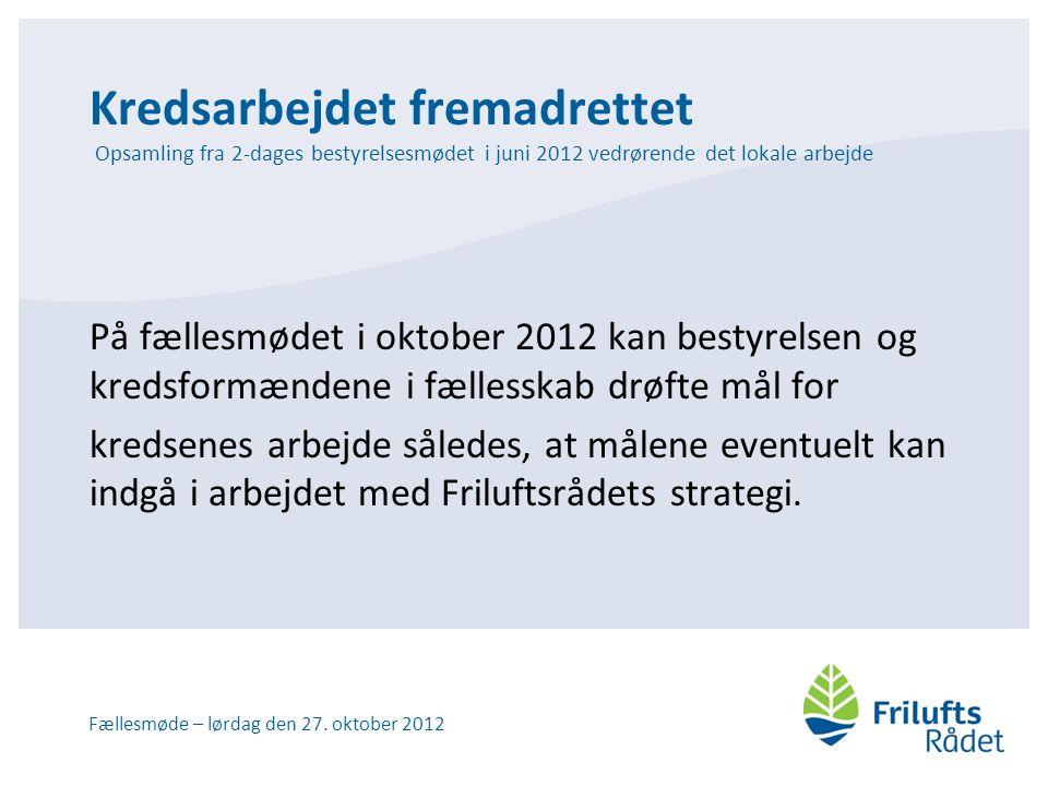 Kredsarbejdet fremadrettet Opsamling fra 2-dages bestyrelsesmødet i juni 2012 vedrørende det lokale arbejde På fællesmødet i oktober 2012 kan bestyrelsen og kredsformændene i fællesskab drøfte mål for kredsenes arbejde således, at målene eventuelt kan indgå i arbejdet med Friluftsrådets strategi.