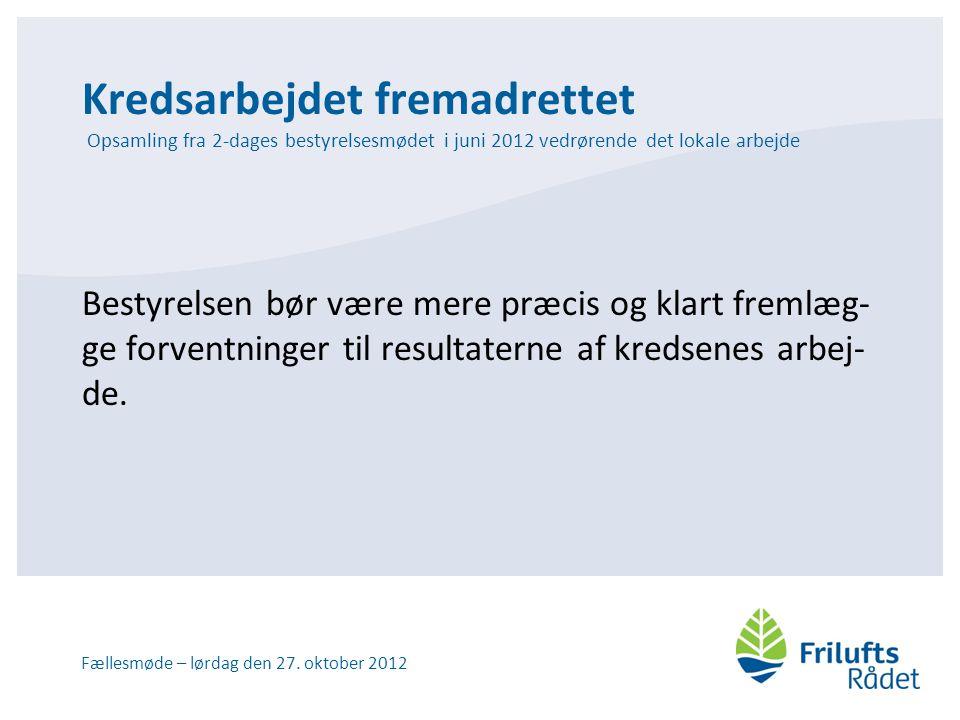 Kredsarbejdet fremadrettet Opsamling fra 2-dages bestyrelsesmødet i juni 2012 vedrørende det lokale arbejde Bestyrelsen bør være mere præcis og klart fremlæg- ge forventninger til resultaterne af kredsenes arbej- de.