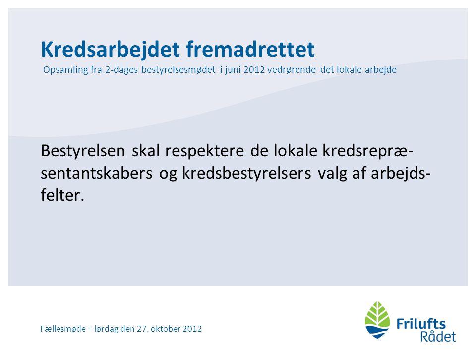 Kredsarbejdet fremadrettet Opsamling fra 2-dages bestyrelsesmødet i juni 2012 vedrørende det lokale arbejde Bestyrelsen skal respektere de lokale kredsrepræ- sentantskabers og kredsbestyrelsers valg af arbejds- felter.