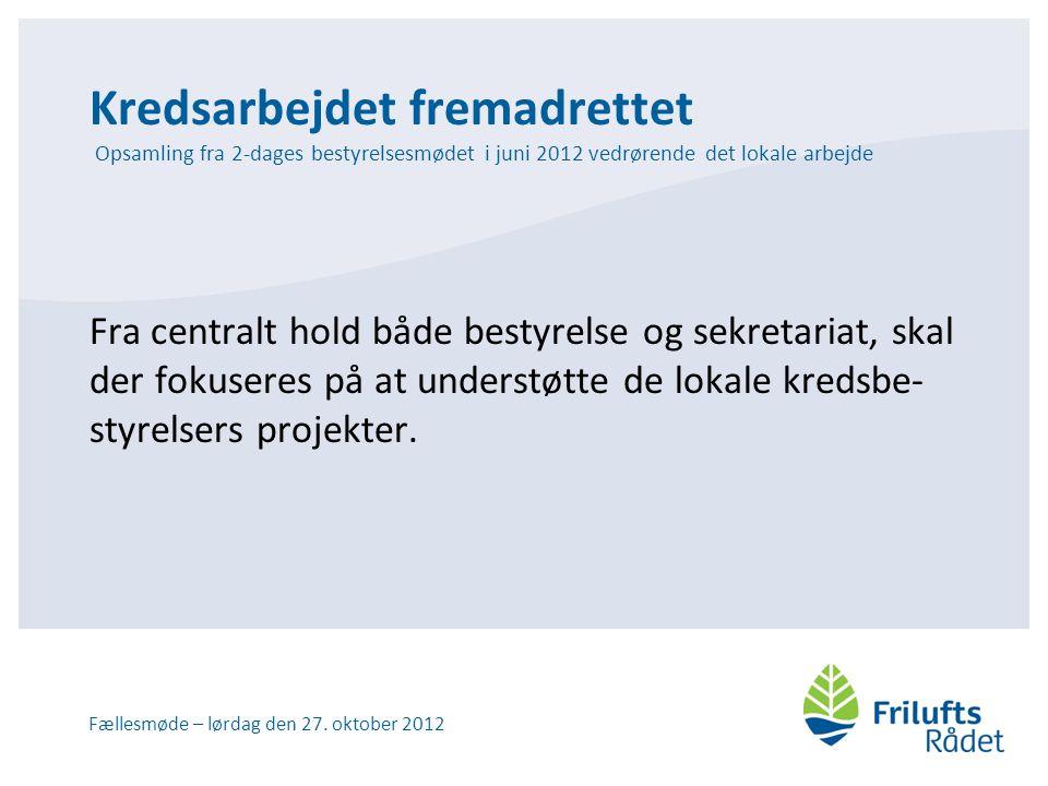 Kredsarbejdet fremadrettet Opsamling fra 2-dages bestyrelsesmødet i juni 2012 vedrørende det lokale arbejde Fra centralt hold både bestyrelse og sekretariat, skal der fokuseres på at understøtte de lokale kredsbe- styrelsers projekter.