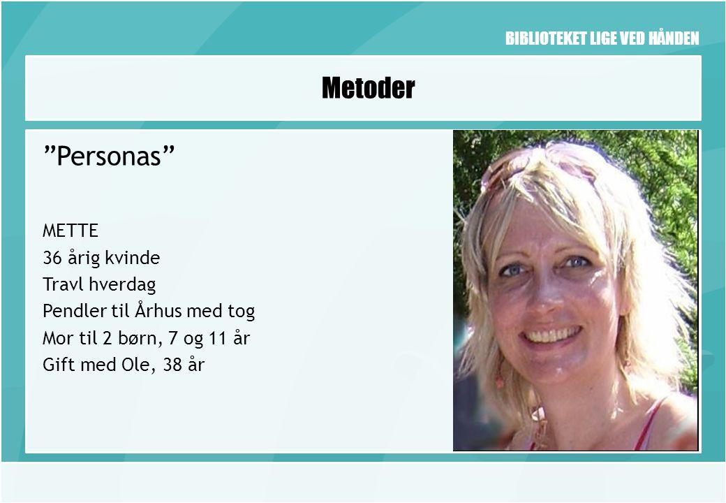 BIBLIOTEKET LIGE VED HÅNDEN Metoder Personas METTE 36 årig kvinde Travl hverdag Pendler til Århus med tog Mor til 2 børn, 7 og 11 år Gift med Ole, 38 år
