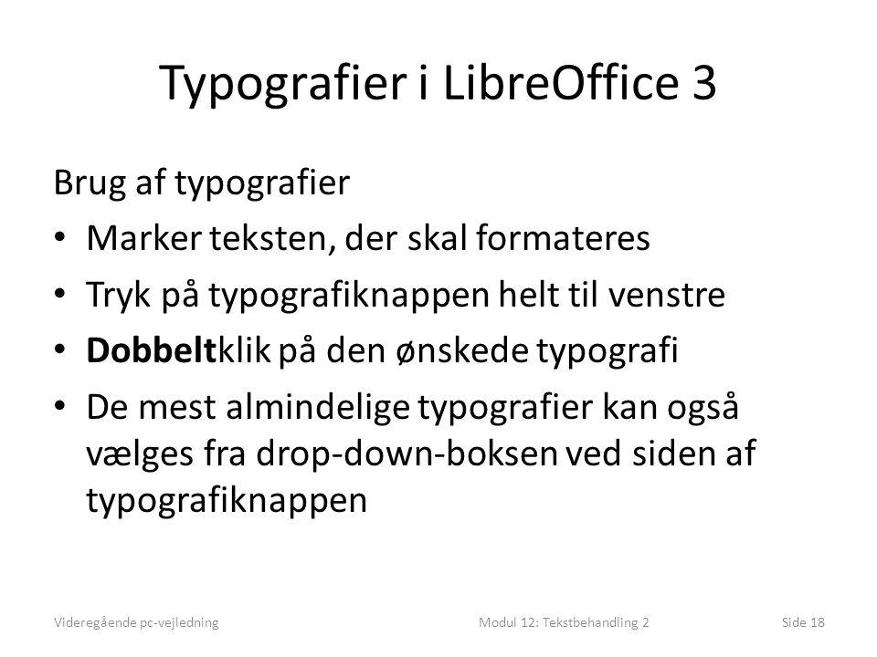 Typografier i LibreOffice 3 Brug af typografier • Marker teksten, der skal formateres • Tryk på typografiknappen helt til venstre • Dobbeltklik på den ønskede typografi • De mest almindelige typografier kan også vælges fra drop-down-boksen ved siden af typografiknappen Videregående pc-vejledningModul 12: Tekstbehandling 2Side 18
