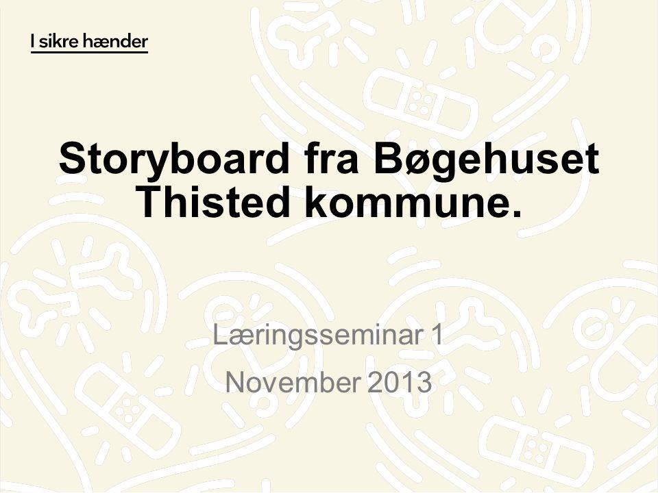 Storyboard fra Bøgehuset Thisted kommune. Læringsseminar 1 November 2013