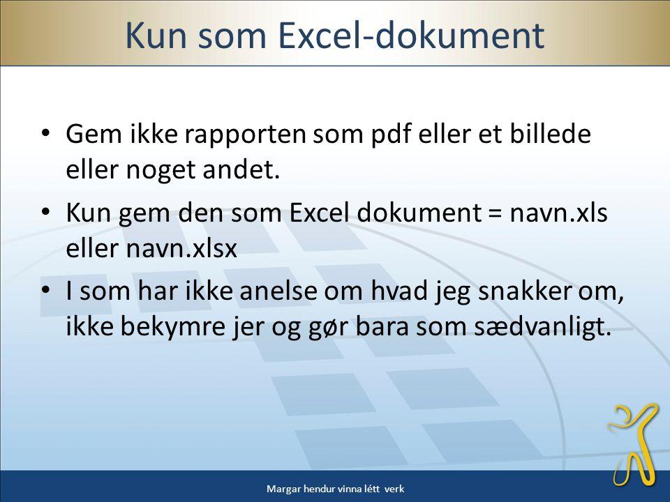 Kun som Excel-dokument • Gem ikke rapporten som pdf eller et billede eller noget andet.