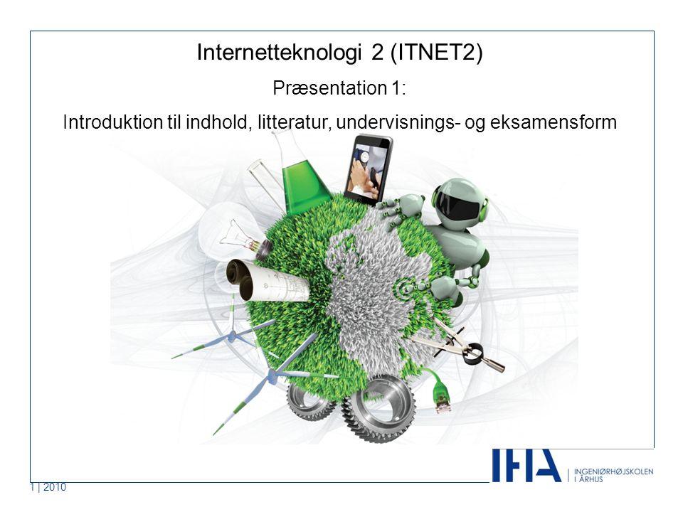 1 | 2010 Internetteknologi 2 (ITNET2) Præsentation 1: Introduktion til indhold, litteratur, undervisnings- og eksamensform