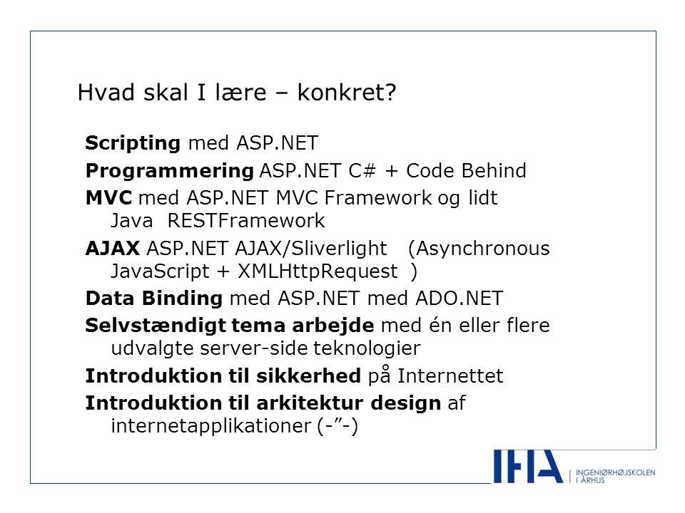 Scripting med ASP.NET Programmering ASP.NET C# + Code Behind MVC med ASP.NET MVC Framework og lidt Java RESTFramework AJAX ASP.NET AJAX/Sliverlight (Asynchronous JavaScript + XMLHttpRequest ) Data Binding med ASP.NET med ADO.NET Selvstændigt tema arbejde med én eller flere udvalgte server-side teknologier Introduktion til sikkerhed på Internettet Introduktion til arkitektur design af internetapplikationer (- -)