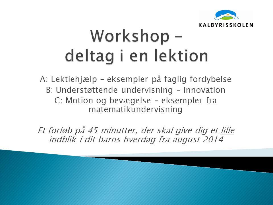 A: Lektiehjælp – eksempler på faglig fordybelse B: Understøttende undervisning – innovation C: Motion og bevægelse – eksempler fra matematikundervisning Et forløb på 45 minutter, der skal give dig et lille indblik i dit barns hverdag fra august 2014