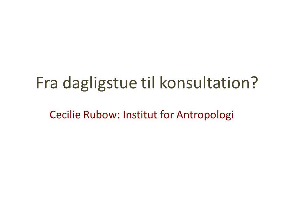Fra dagligstue til konsultation Cecilie Rubow: Institut for Antropologi