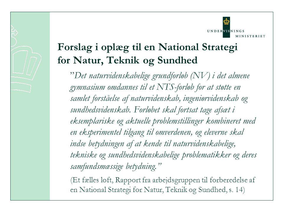 Forslag i oplæg til en National Strategi for Natur, Teknik og Sundhed Det naturvidenskabelige grundforløb (NV) i det almene gymnasium omdannes til et NTS-forløb for at støtte en samlet forståelse af naturvidenskab, ingeniørvidenskab og sundhedsvidenskab.
