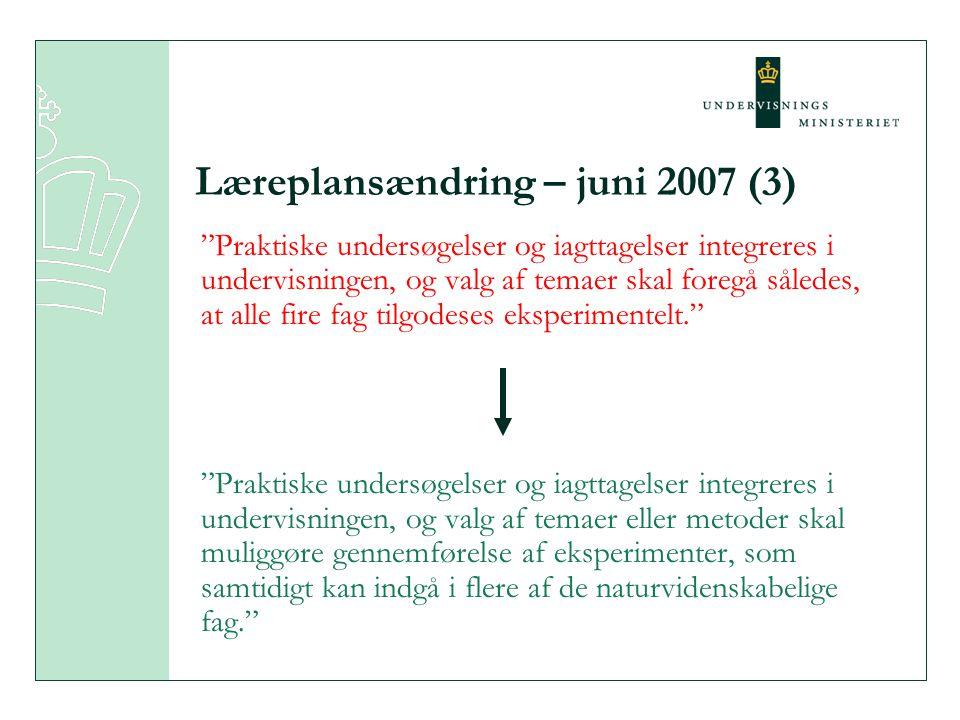 Læreplansændring – juni 2007 (3) Praktiske undersøgelser og iagttagelser integreres i undervisningen, og valg af temaer skal foregå således, at alle fire fag tilgodeses eksperimentelt. Praktiske undersøgelser og iagttagelser integreres i undervisningen, og valg af temaer eller metoder skal muliggøre gennemførelse af eksperimenter, som samtidigt kan indgå i flere af de naturvidenskabelige fag.