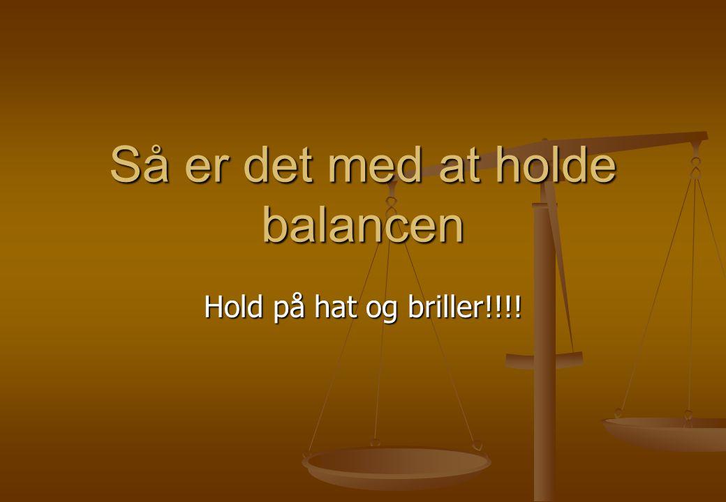 Så er det med at holde balancen Hold på hat og briller!!!!