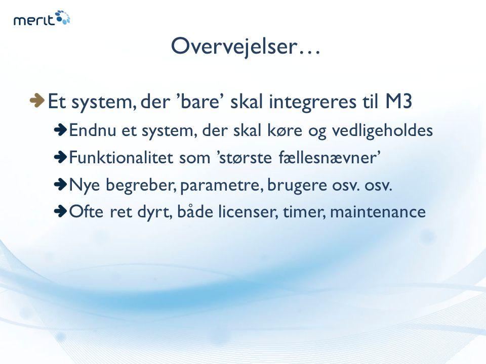 Overvejelser… Et system, der 'bare' skal integreres til M3 Endnu et system, der skal køre og vedligeholdes Funktionalitet som 'største fællesnævner' Nye begreber, parametre, brugere osv.