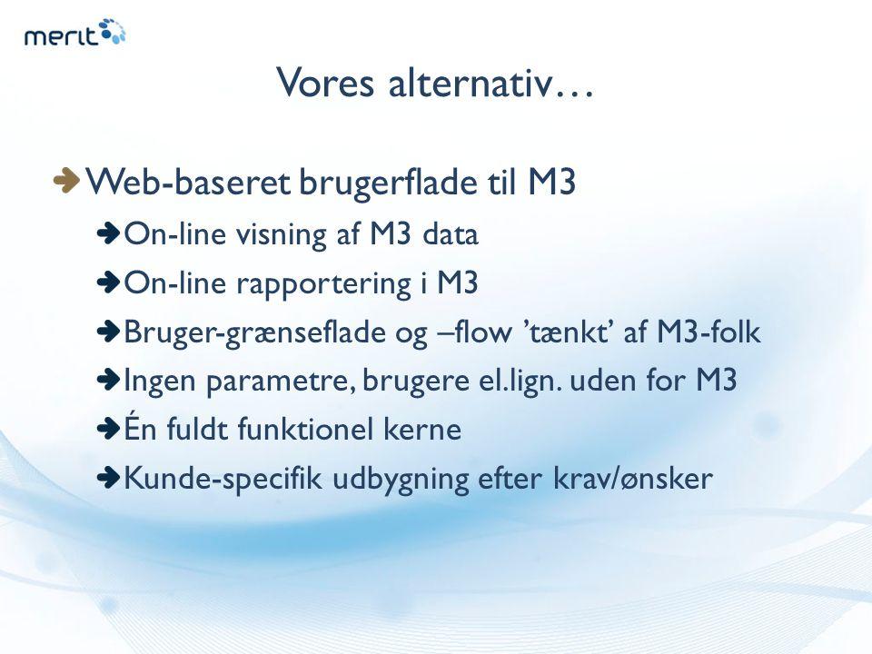 Vores alternativ… Web-baseret brugerflade til M3 On-line visning af M3 data On-line rapportering i M3 Bruger-grænseflade og –flow 'tænkt' af M3-folk Ingen parametre, brugere el.lign.