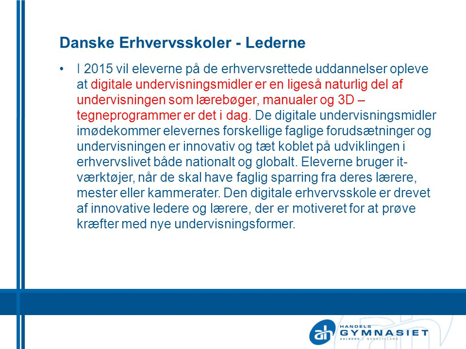 Danske Erhvervsskoler - Lederne •I 2015 vil eleverne på de erhvervsrettede uddannelser opleve at digitale undervisningsmidler er en ligeså naturlig del af undervisningen som lærebøger, manualer og 3D – tegneprogrammer er det i dag.