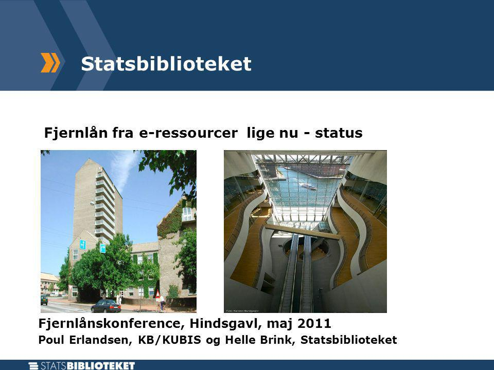 Statsbiblioteket Fjernlån fra e-ressourcer lige nu - status Fjernlånskonference, Hindsgavl, maj 2011 Poul Erlandsen, KB/KUBIS og Helle Brink, Statsbiblioteket