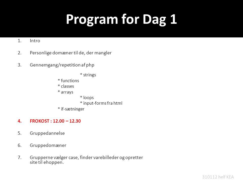 Program for Dag 1 1.Intro 2.Personlige domæner til de, der mangler 3.Gennemgang/repetition af php * strings * functions * classes * arrays * loops * input-forms fra html * if-sætninger 4.FROKOST : 12.00 – 12.30 5.Gruppedannelse 6.Gruppedomæner 7.Grupperne vælger case, finder varebilleder og opretter site til ehoppen.