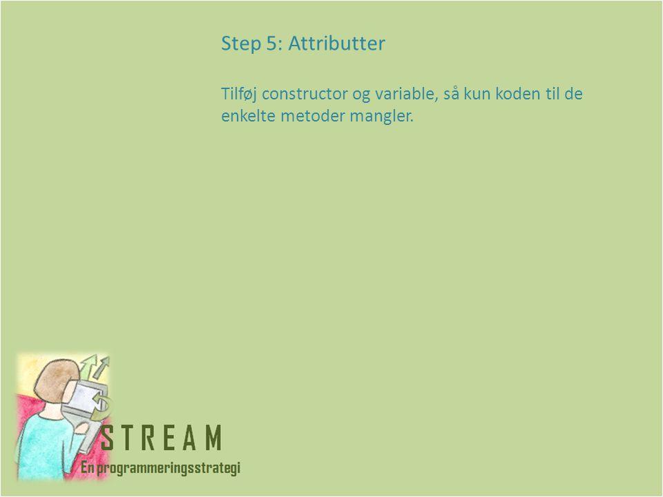 Step 5: Attributter Tilføj constructor og variable, så kun koden til de enkelte metoder mangler.