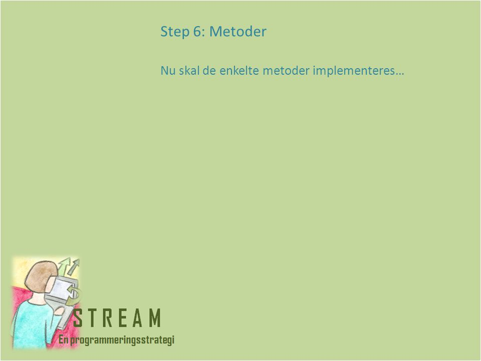 Step 6: Metoder Nu skal de enkelte metoder implementeres…