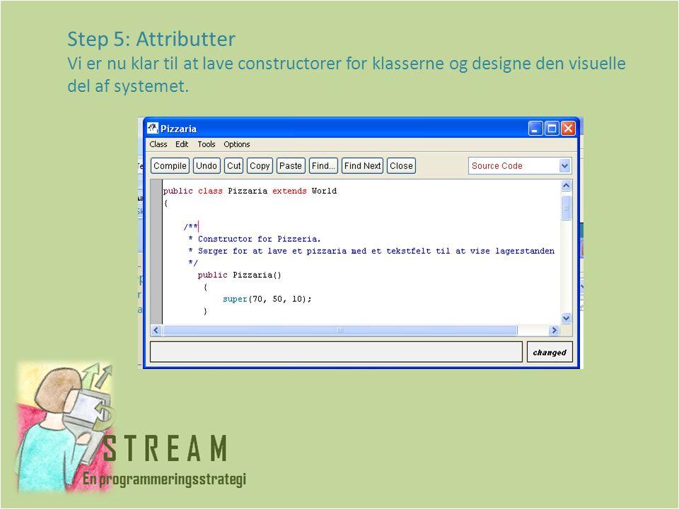 Step 5: Attributter Vi er nu klar til at lave constructorer for klasserne og designe den visuelle del af systemet.