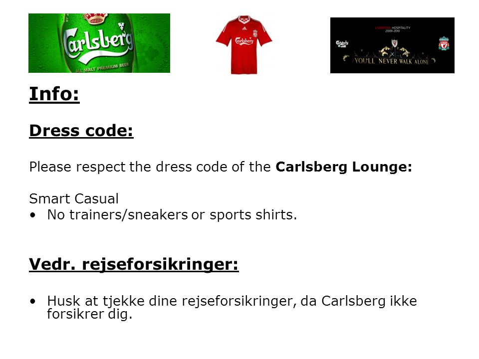 Info: Dress code: Please respect the dress code of the Carlsberg Lounge: Smart Casual •No trainers/sneakers or sports shirts.