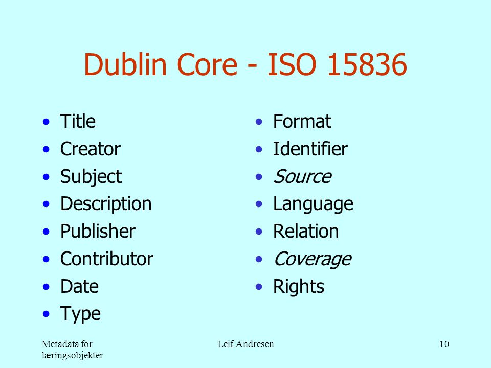 Metadata for læringsobjekter Leif Andresen10 Dublin Core - ISO 15836 •Title •Creator •Subject •Description •Publisher •Contributor •Date •Type •Format •Identifier •Source •Language •Relation •Coverage •Rights