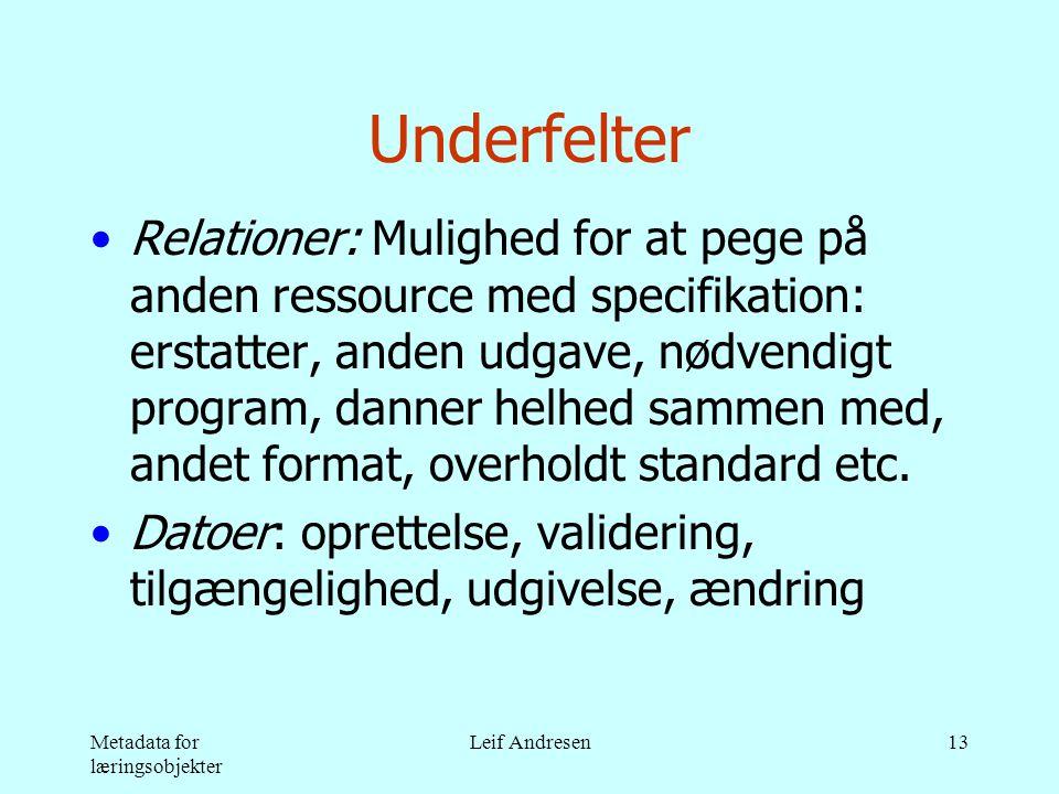 Metadata for læringsobjekter Leif Andresen13 Underfelter •Relationer: Mulighed for at pege på anden ressource med specifikation: erstatter, anden udgave, nødvendigt program, danner helhed sammen med, andet format, overholdt standard etc.