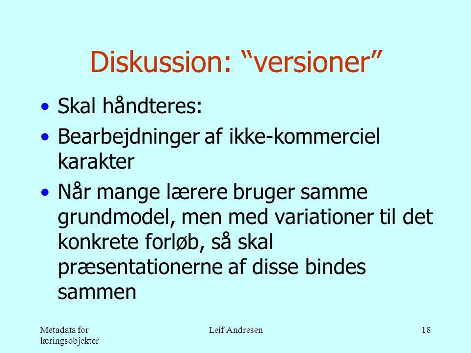 Metadata for læringsobjekter Leif Andresen18 Diskussion: versioner •Skal håndteres: •Bearbejdninger af ikke-kommerciel karakter •Når mange lærere bruger samme grundmodel, men med variationer til det konkrete forløb, så skal præsentationerne af disse bindes sammen