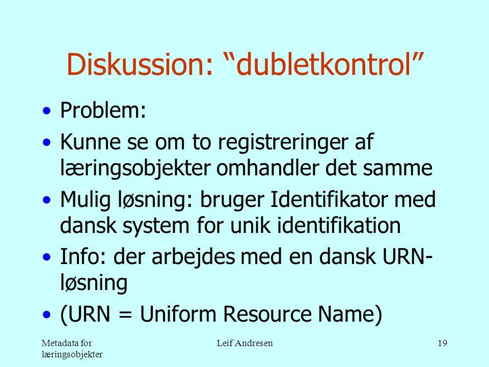 Metadata for læringsobjekter Leif Andresen19 Diskussion: dubletkontrol •Problem: •Kunne se om to registreringer af læringsobjekter omhandler det samme •Mulig løsning: bruger Identifikator med dansk system for unik identifikation •Info: der arbejdes med en dansk URN- løsning •(URN = Uniform Resource Name)