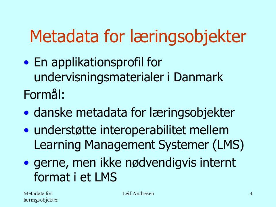 Metadata for læringsobjekter Leif Andresen4 Metadata for læringsobjekter •En applikationsprofil for undervisningsmaterialer i Danmark Formål: •danske metadata for læringsobjekter •understøtte interoperabilitet mellem Learning Management Systemer (LMS) •gerne, men ikke nødvendigvis internt format i et LMS