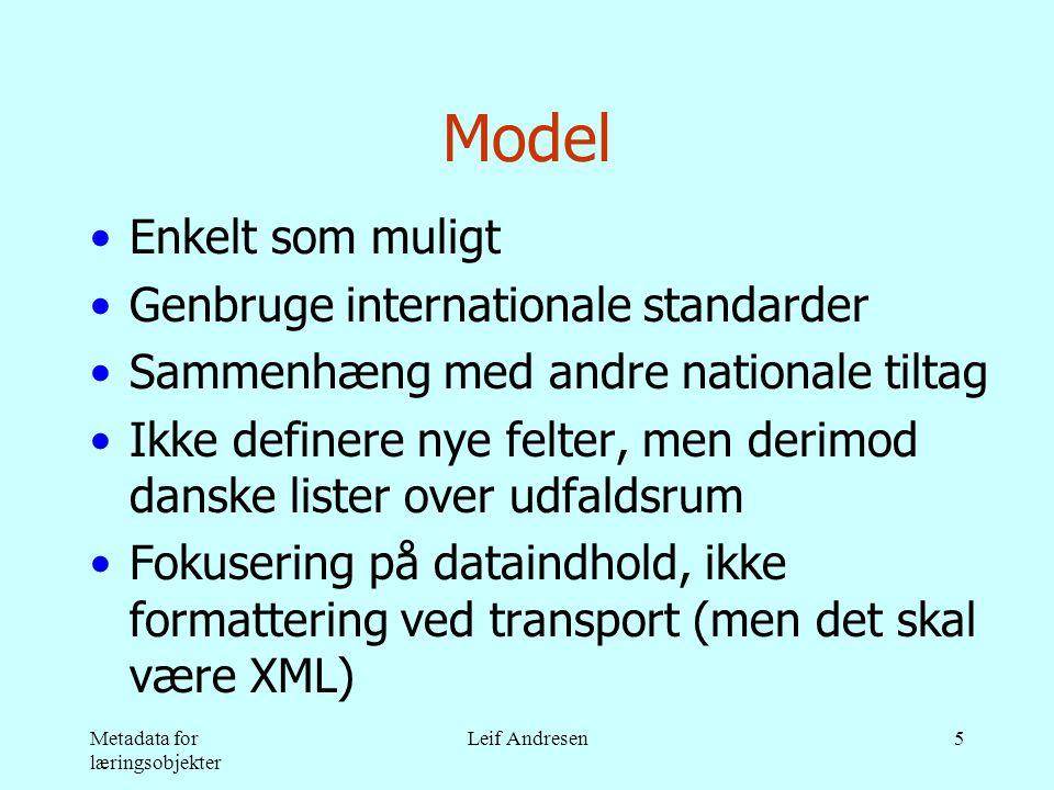 Metadata for læringsobjekter Leif Andresen5 Model •Enkelt som muligt •Genbruge internationale standarder •Sammenhæng med andre nationale tiltag •Ikke definere nye felter, men derimod danske lister over udfaldsrum •Fokusering på dataindhold, ikke formattering ved transport (men det skal være XML)