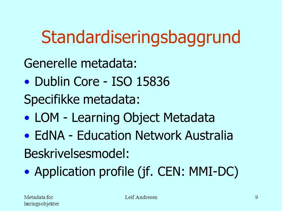 Metadata for læringsobjekter Leif Andresen9 Standardiseringsbaggrund Generelle metadata: •Dublin Core - ISO 15836 Specifikke metadata: •LOM - Learning Object Metadata •EdNA - Education Network Australia Beskrivelsesmodel: •Application profile (jf.