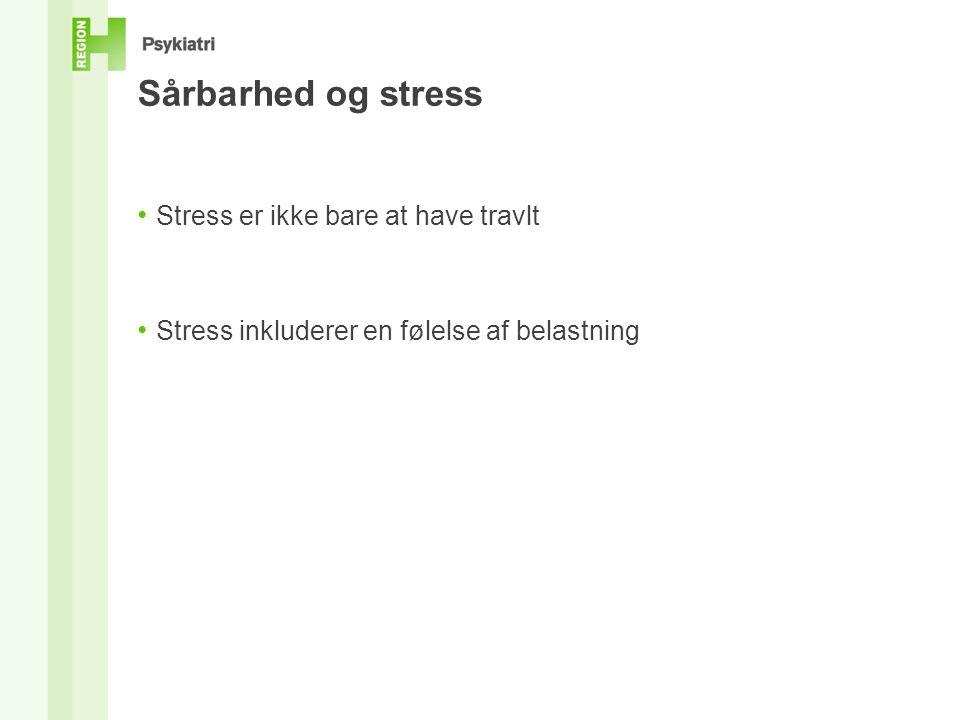 Sårbarhed og stress • Stress er ikke bare at have travlt • Stress inkluderer en følelse af belastning