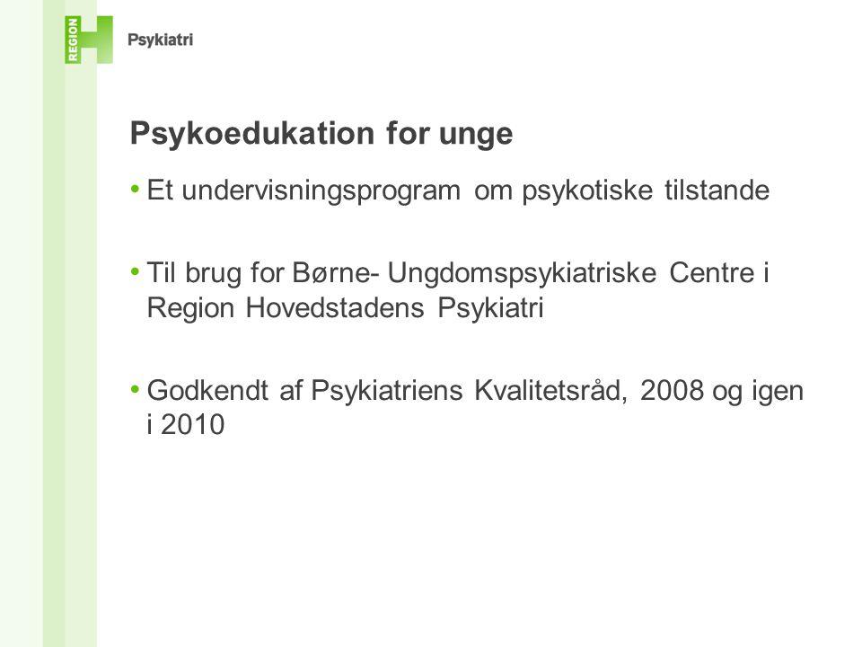 Psykoedukation for unge • Et undervisningsprogram om psykotiske tilstande • Til brug for Børne- Ungdomspsykiatriske Centre i Region Hovedstadens Psykiatri • Godkendt af Psykiatriens Kvalitetsråd, 2008 og igen i 2010