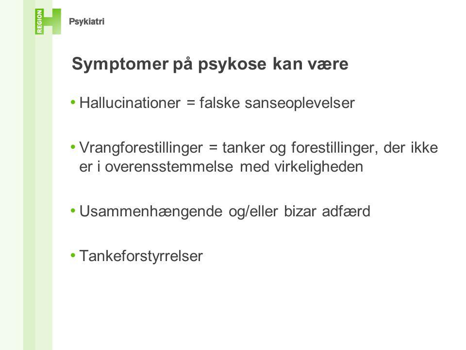 Symptomer på psykose kan være • Hallucinationer = falske sanseoplevelser • Vrangforestillinger = tanker og forestillinger, der ikke er i overensstemmelse med virkeligheden • Usammenhængende og/eller bizar adfærd • Tankeforstyrrelser